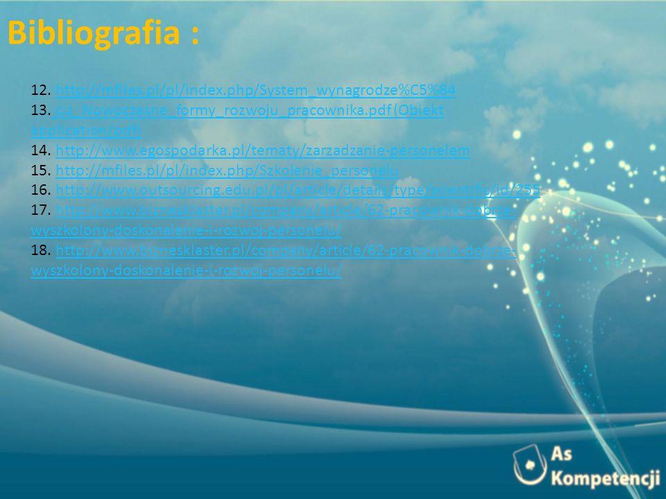 Bibliografia : 12. http://mfiles.pl/pl/index.php/System_wynagrodze%C5%84. 13. ciz_Nowoczesne_formy_rozwoju_pracownika.pdf (Obiekt application/pdf)