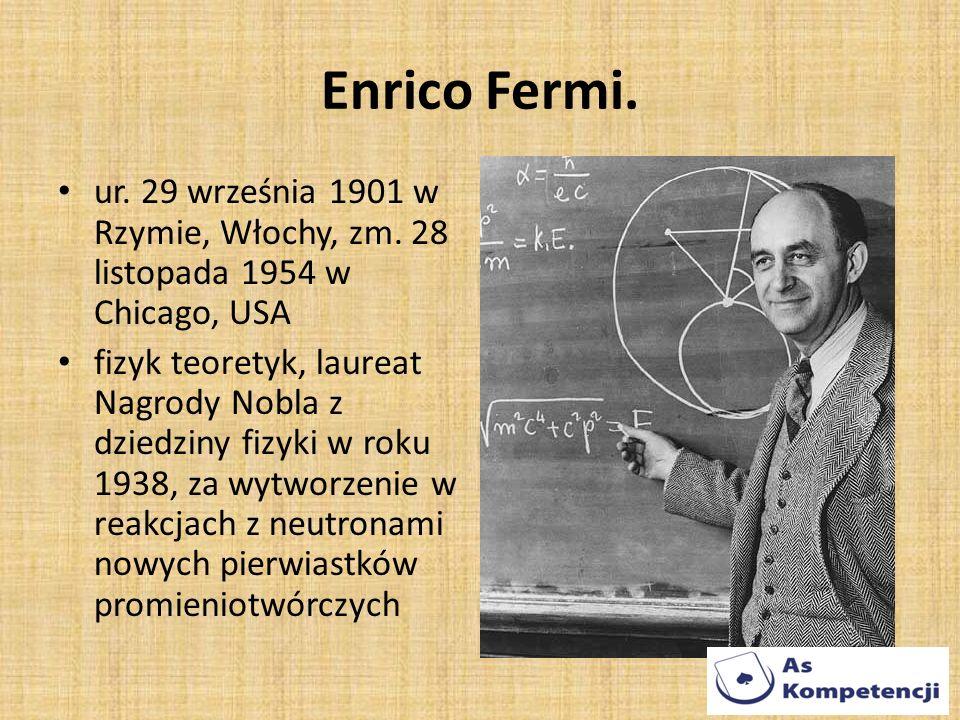 Enrico Fermi. ur. 29 września 1901 w Rzymie, Włochy, zm. 28 listopada 1954 w Chicago, USA.
