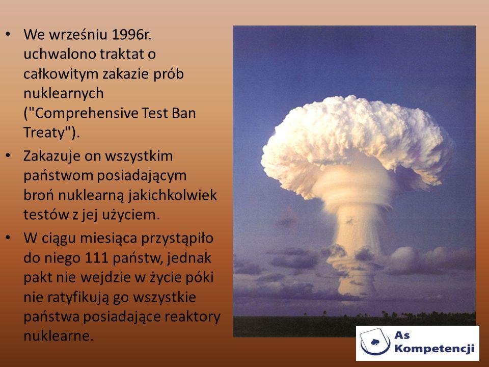 We wrześniu 1996r. uchwalono traktat o całkowitym zakazie prób nuklearnych ( Comprehensive Test Ban Treaty ).