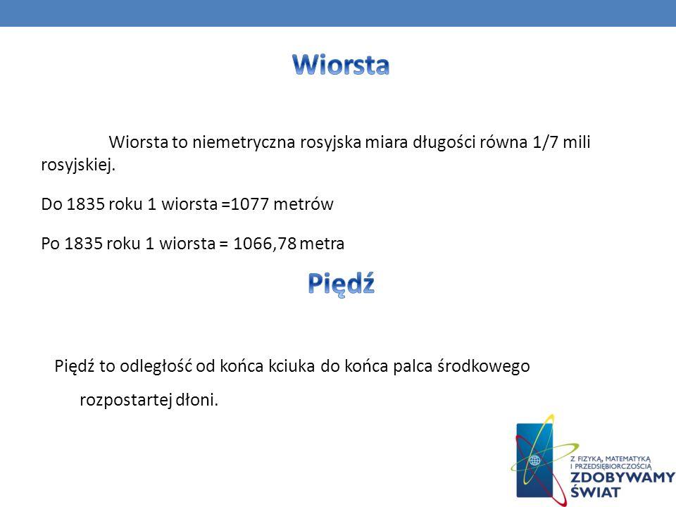 Wiorsta Wiorsta to niemetryczna rosyjska miara długości równa 1/7 mili rosyjskiej. Do 1835 roku 1 wiorsta =1077 metrów.