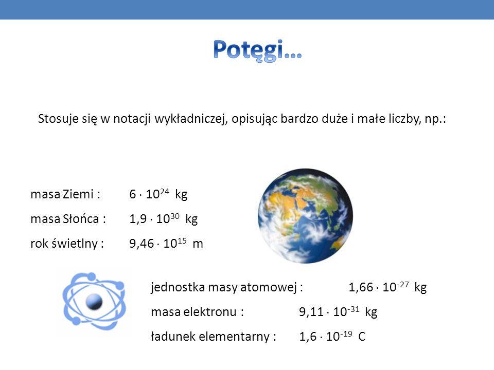 Potęgi… Stosuje się w notacji wykładniczej, opisując bardzo duże i małe liczby, np.: masa Ziemi : 6  1024 kg.