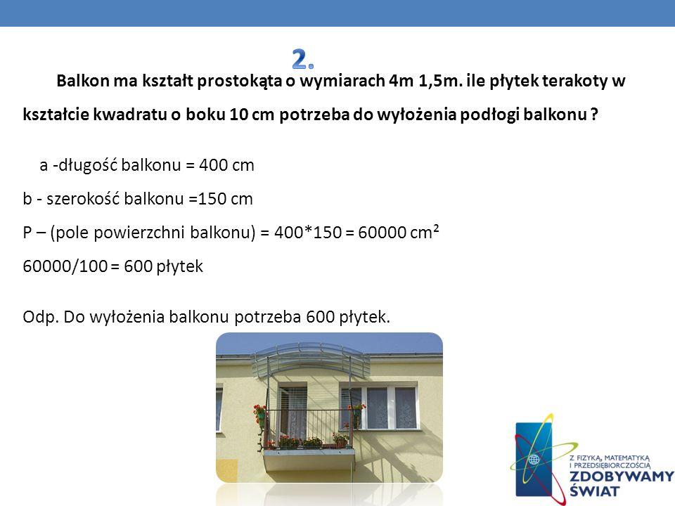 2. Balkon ma kształt prostokąta o wymiarach 4m 1,5m. ile płytek terakoty w kształcie kwadratu o boku 10 cm potrzeba do wyłożenia podłogi balkonu