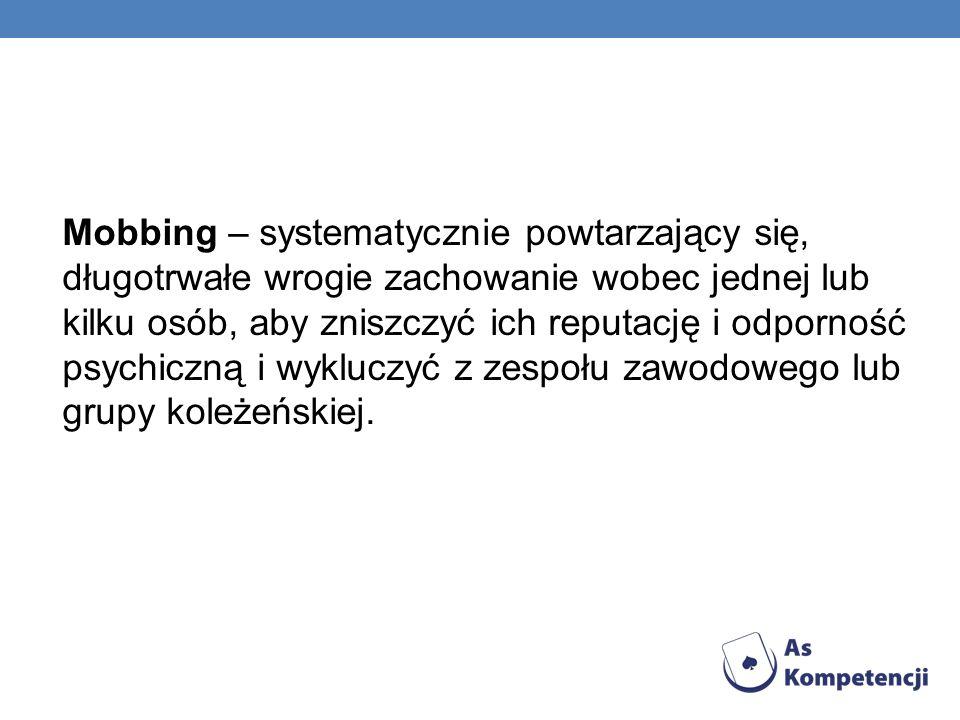 Mobbing – systematycznie powtarzający się, długotrwałe wrogie zachowanie wobec jednej lub kilku osób, aby zniszczyć ich reputację i odporność psychiczną i wykluczyć z zespołu zawodowego lub grupy koleżeńskiej.