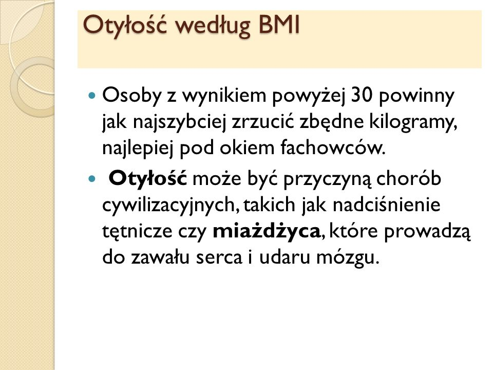 Otyłość według BMI Osoby z wynikiem powyżej 30 powinny jak najszybciej zrzucić zbędne kilogramy, najlepiej pod okiem fachowców.