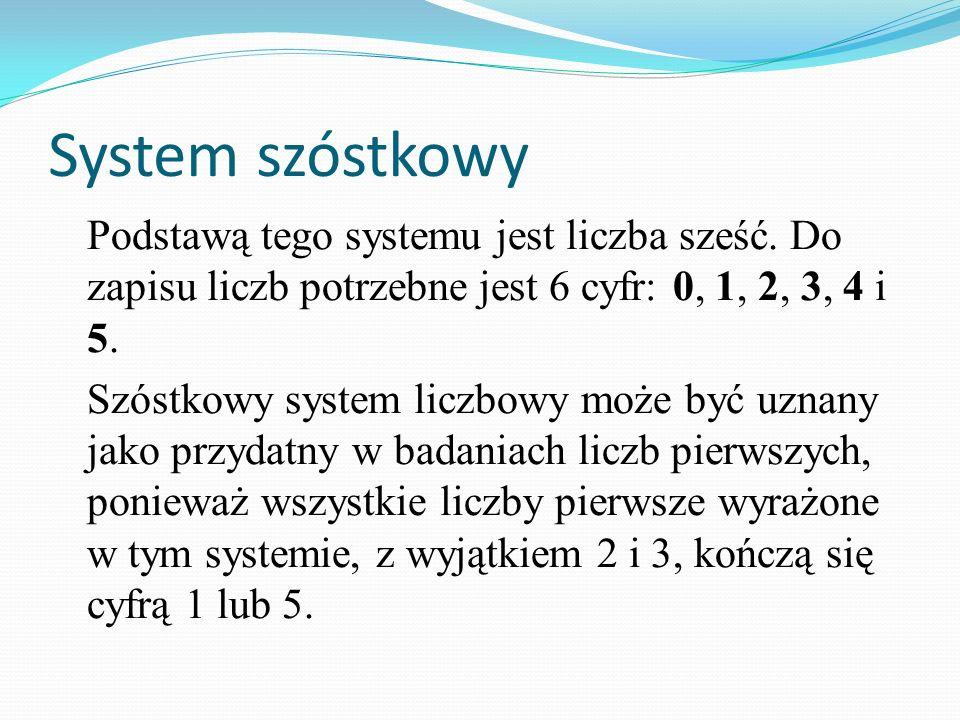 System szóstkowyPodstawą tego systemu jest liczba sześć. Do zapisu liczb potrzebne jest 6 cyfr: 0, 1, 2, 3, 4 i 5.