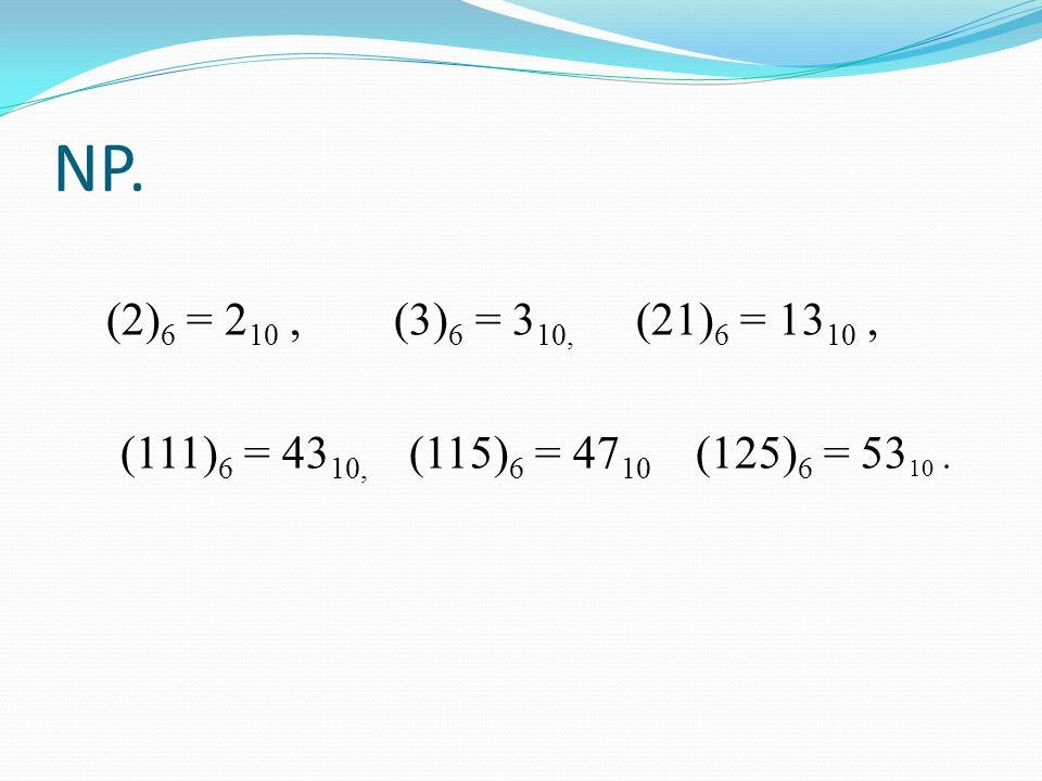NP.(2)6 = 210 , (3)6 = 310, (21)6 = 1310 , (111)6 = 4310, (115)6 = 4710 (125)6 = 5310 .