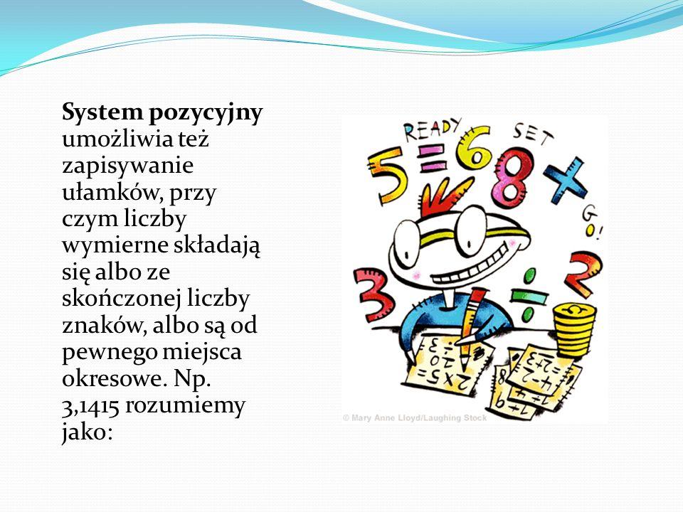 System pozycyjny umożliwia też zapisywanie ułamków, przy czym liczby wymierne składają się albo ze skończonej liczby znaków, albo są od pewnego miejsca okresowe.