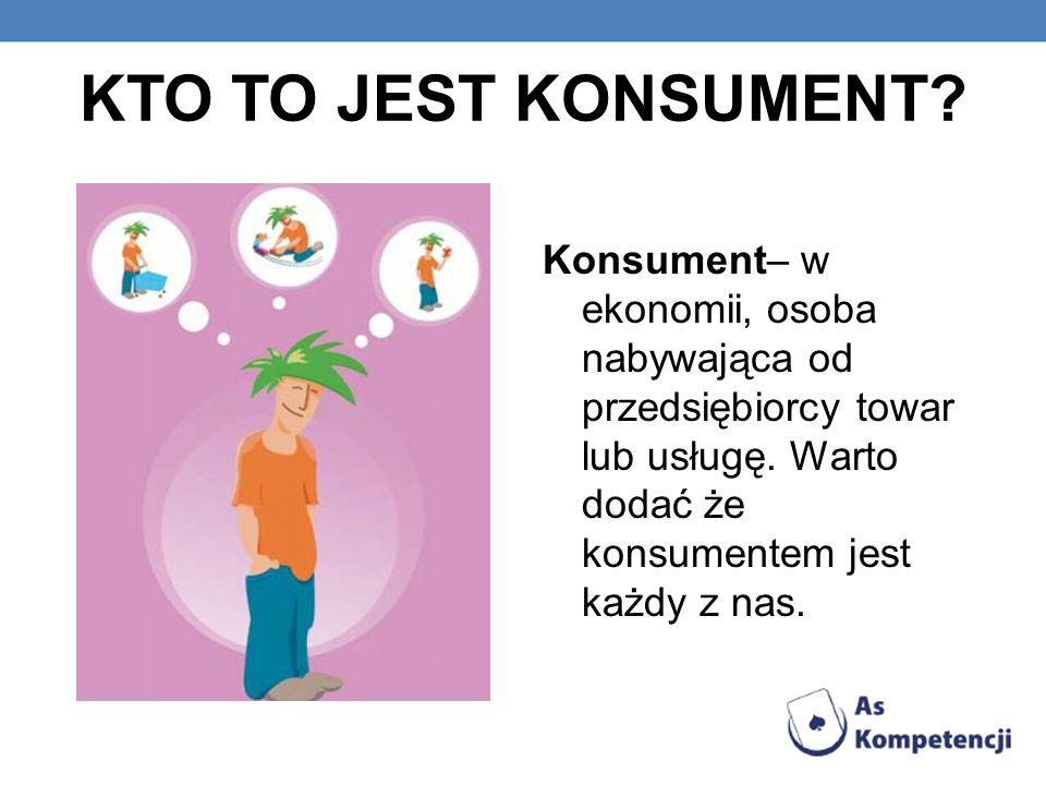 KTO TO JEST KONSUMENT. Konsument– w ekonomii, osoba nabywająca od przedsiębiorcy towar lub usługę.