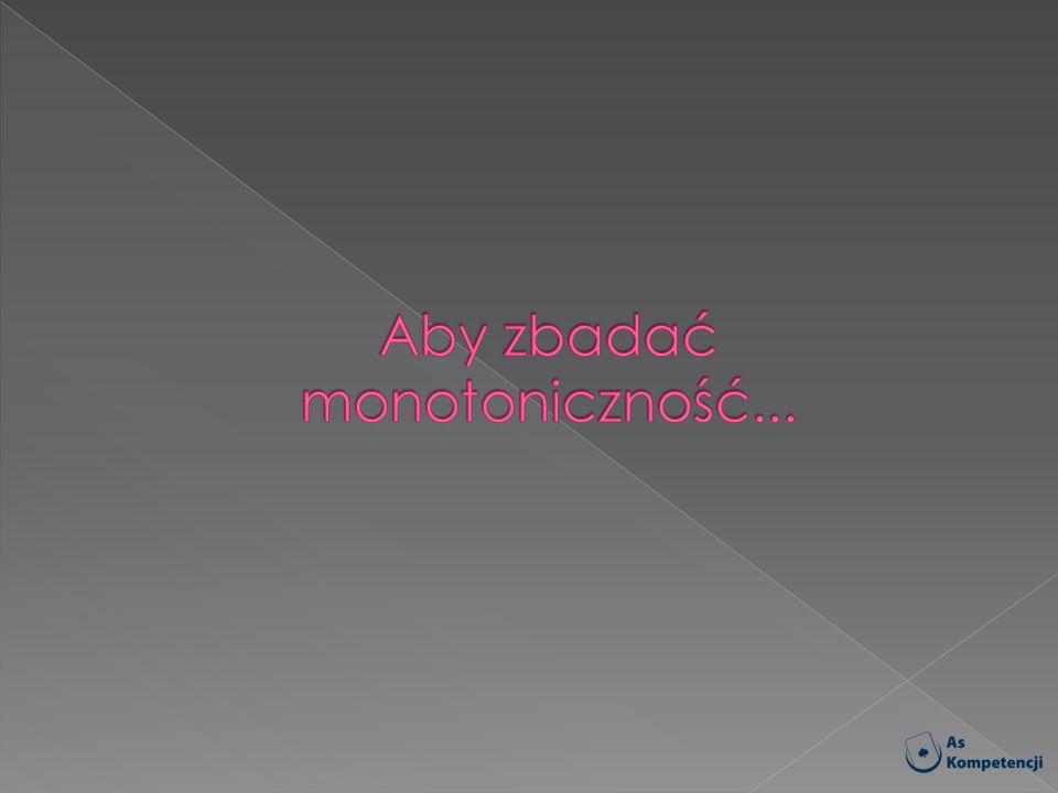 Aby zbadać monotoniczność...