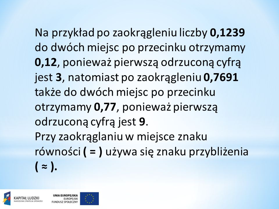Na przykład po zaokrągleniu liczby 0,1239 do dwóch miejsc po przecinku otrzymamy 0,12, ponieważ pierwszą odrzuconą cyfrą jest 3, natomiast po zaokrągleniu 0,7691 także do dwóch miejsc po przecinku otrzymamy 0,77, ponieważ pierwszą odrzuconą cyfrą jest 9.