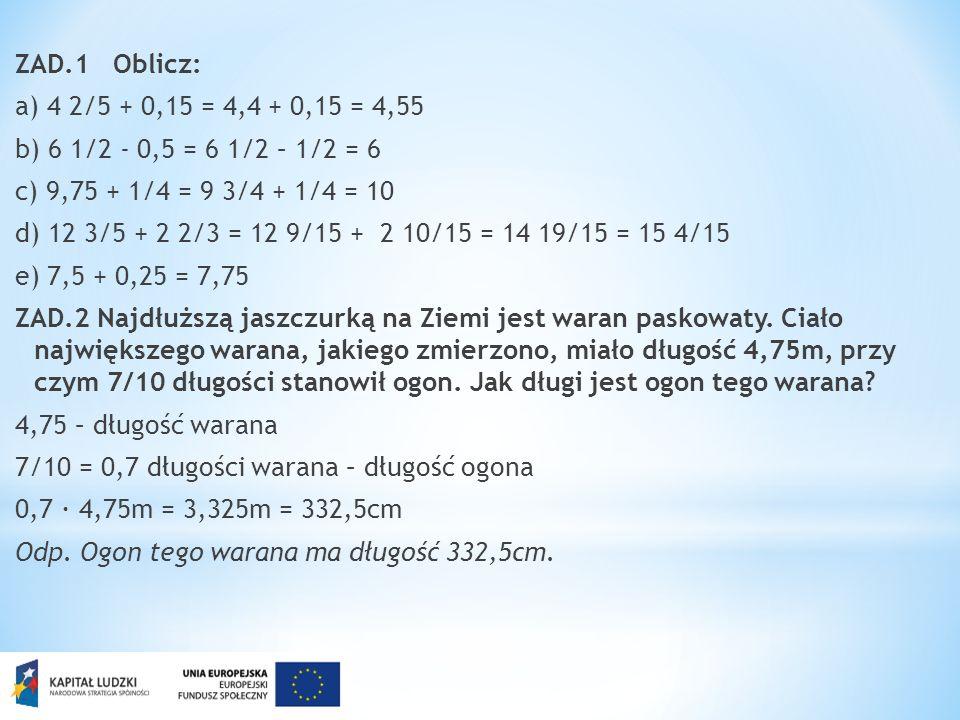 ZAD.1 Oblicz: a) 4 2/5 + 0,15 = 4,4 + 0,15 = 4,55 b) 6 1/2 - 0,5 = 6 1/2 – 1/2 = 6 c) 9,75 + 1/4 = 9 3/4 + 1/4 = 10 d) 12 3/5 + 2 2/3 = 12 9/15 + 2 10/15 = 14 19/15 = 15 4/15 e) 7,5 + 0,25 = 7,75 ZAD.2 Najdłuższą jaszczurką na Ziemi jest waran paskowaty.