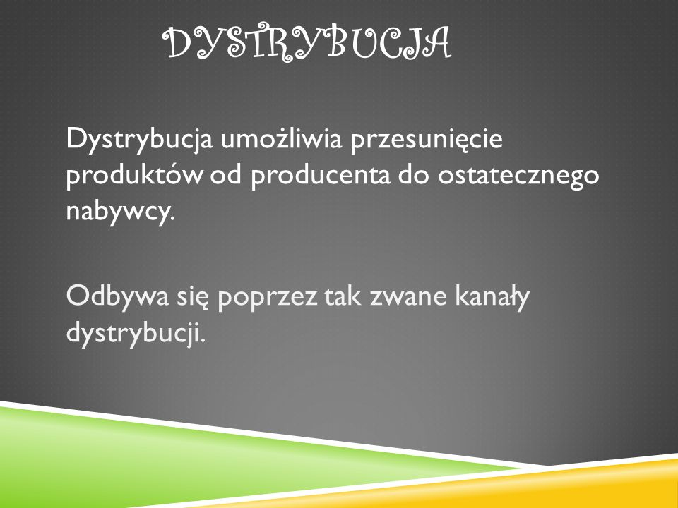 DYSTRYBUCJA Dystrybucja umożliwia przesunięcie produktów od producenta do ostatecznego nabywcy.
