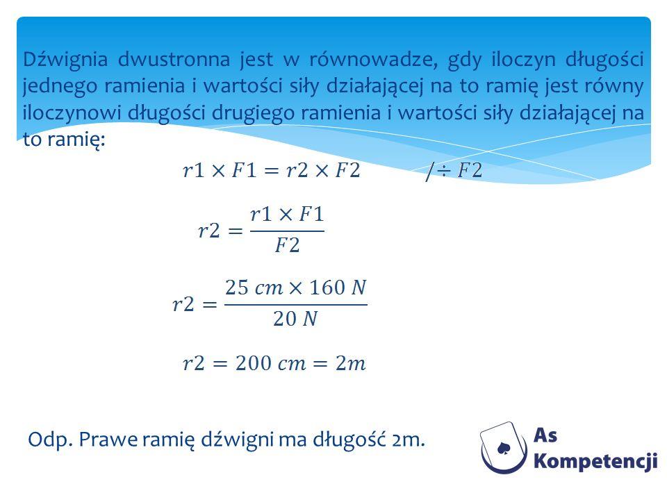 Dźwignia dwustronna jest w równowadze, gdy iloczyn długości jednego ramienia i wartości siły działającej na to ramię jest równy iloczynowi długości drugiego ramienia i wartości siły działającej na to ramię: