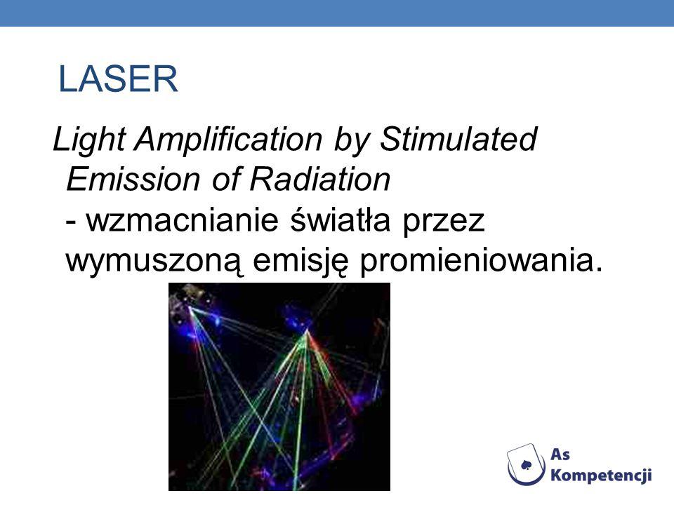LASER Light Amplification by Stimulated Emission of Radiation - wzmacnianie światła przez wymuszoną emisję promieniowania.