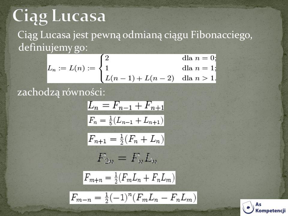 Ciąg Lucasa . Ciąg Lucasa jest pewną odmianą ciągu Fibonacciego, definiujemy go: zachodzą równości: