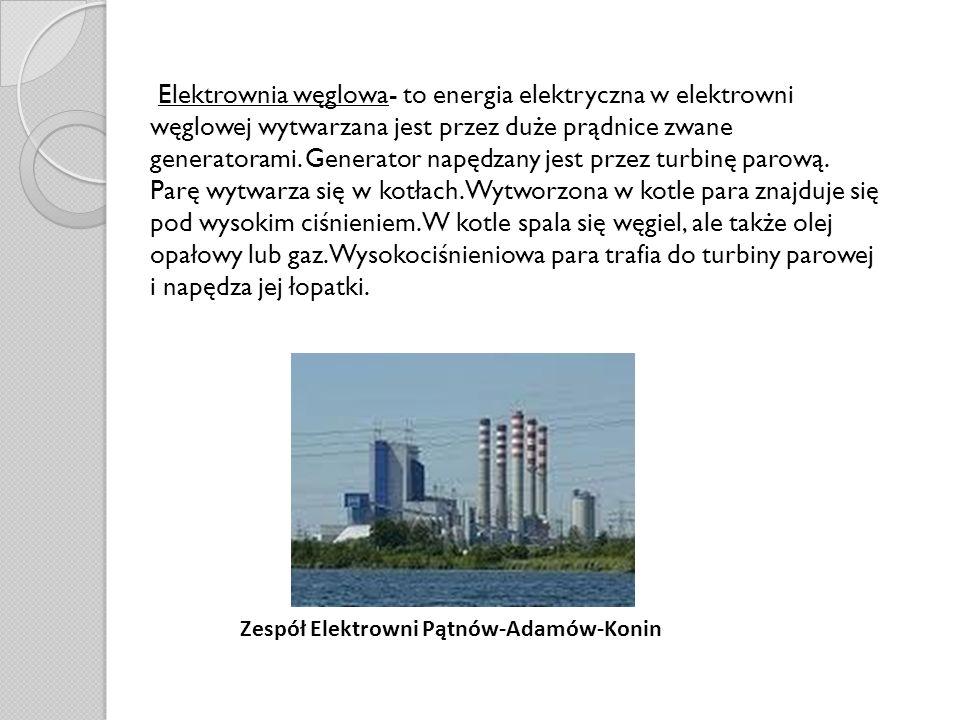Elektrownia węglowa- to energia elektryczna w elektrowni węglowej wytwarzana jest przez duże prądnice zwane generatorami. Generator napędzany jest przez turbinę parową. Parę wytwarza się w kotłach. Wytworzona w kotle para znajduje się pod wysokim ciśnieniem. W kotle spala się węgiel, ale także olej opałowy lub gaz. Wysokociśnieniowa para trafia do turbiny parowej i napędza jej łopatki.