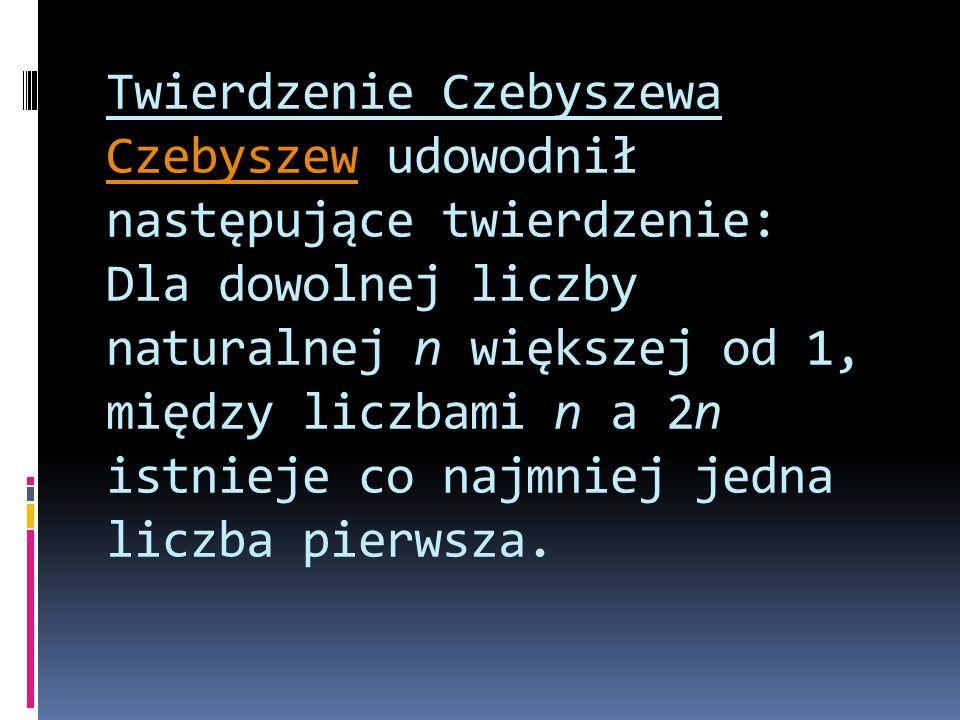 Twierdzenie Czebyszewa Czebyszew udowodnił następujące twierdzenie: Dla dowolnej liczby naturalnej n większej od 1, między liczbami n a 2n istnieje co najmniej jedna liczba pierwsza.