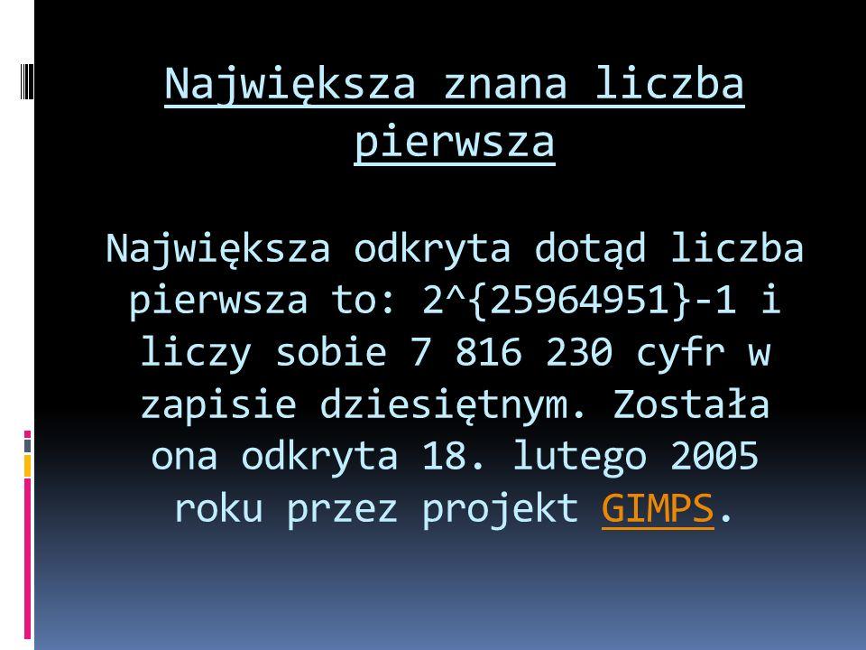 Największa znana liczba pierwsza Największa odkryta dotąd liczba pierwsza to: 2^{25964951}-1 i liczy sobie 7 816 230 cyfr w zapisie dziesiętnym.