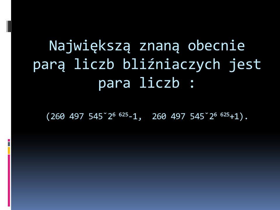 Największą znaną obecnie parą liczb bliźniaczych jest para liczb : (260 497 545ˇ26 625-1, 260 497 545ˇ26 625+1).