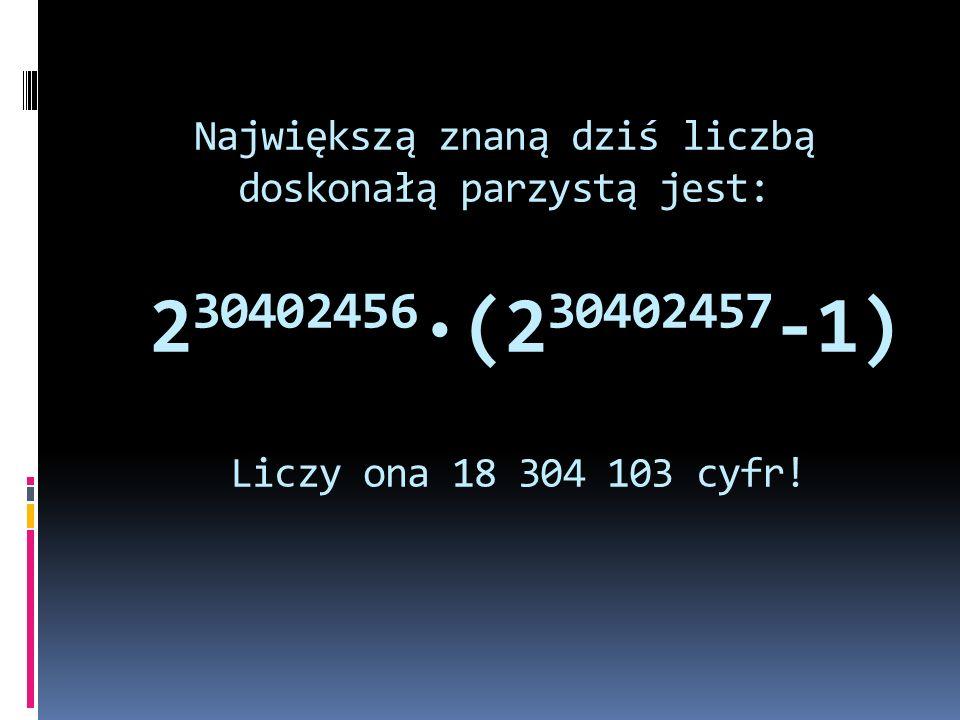 Największą znaną dziś liczbą doskonałą parzystą jest: 230402456·(230402457-1) Liczy ona 18 304 103 cyfr!