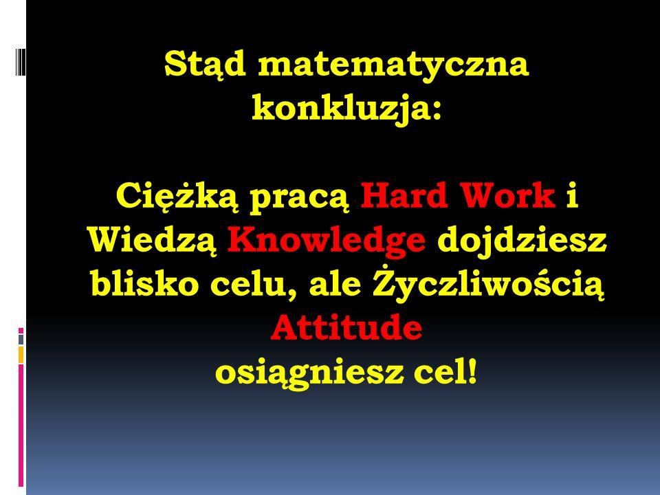 Stąd matematyczna konkluzja: Ciężką pracą Hard Work i Wiedzą Knowledge dojdziesz blisko celu, ale Życzliwością Attitude osiągniesz cel!