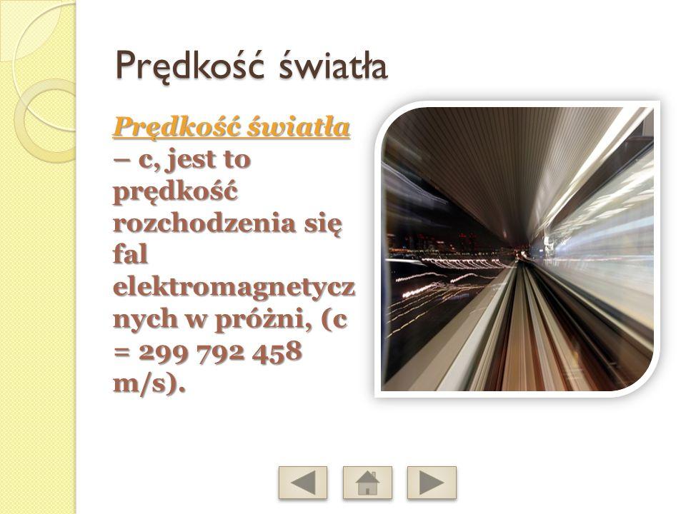 Prędkość światła Prędkość światła – c, jest to prędkość rozchodzenia się fal elektromagnetycz nych w próżni, (c = 299 792 458 m/s).