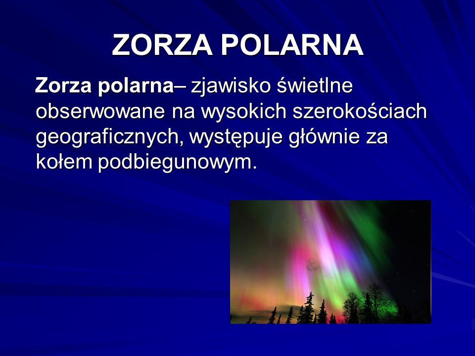ZORZA POLARNA Zorza polarna– zjawisko świetlne obserwowane na wysokich szerokościach geograficznych, występuje głównie za kołem podbiegunowym.