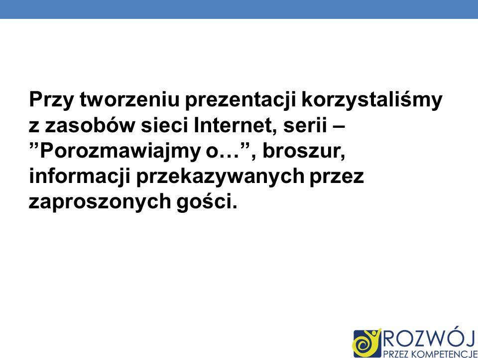 Przy tworzeniu prezentacji korzystaliśmy z zasobów sieci Internet, serii – Porozmawiajmy o… , broszur, informacji przekazywanych przez zaproszonych gości.