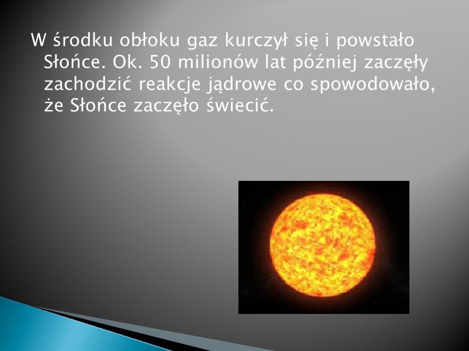 W środku obłoku gaz kurczył się i powstało Słońce. Ok