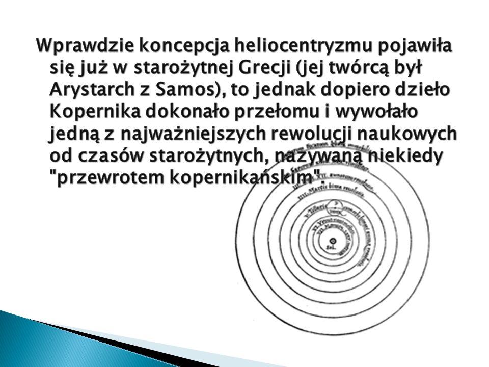 Wprawdzie koncepcja heliocentryzmu pojawiła się już w starożytnej Grecji (jej twórcą był Arystarch z Samos), to jednak dopiero dzieło Kopernika dokonało przełomu i wywołało jedną z najważniejszych rewolucji naukowych od czasów starożytnych, nazywaną niekiedy przewrotem kopernikańskim .