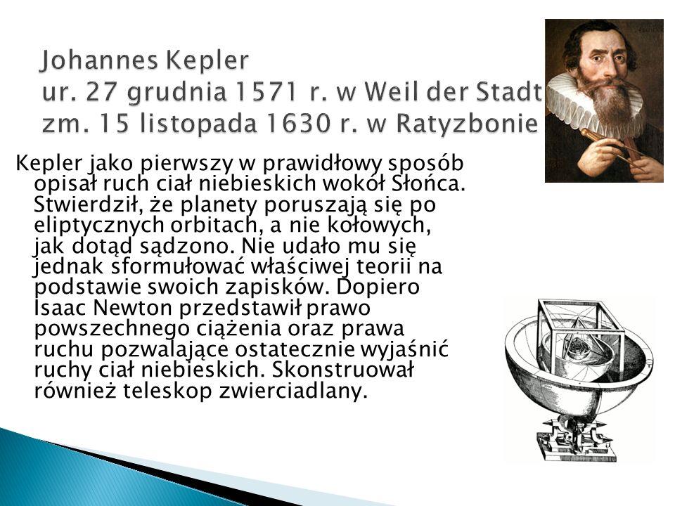 Johannes Kepler ur. 27 grudnia 1571 r. w Weil der Stadt, zm