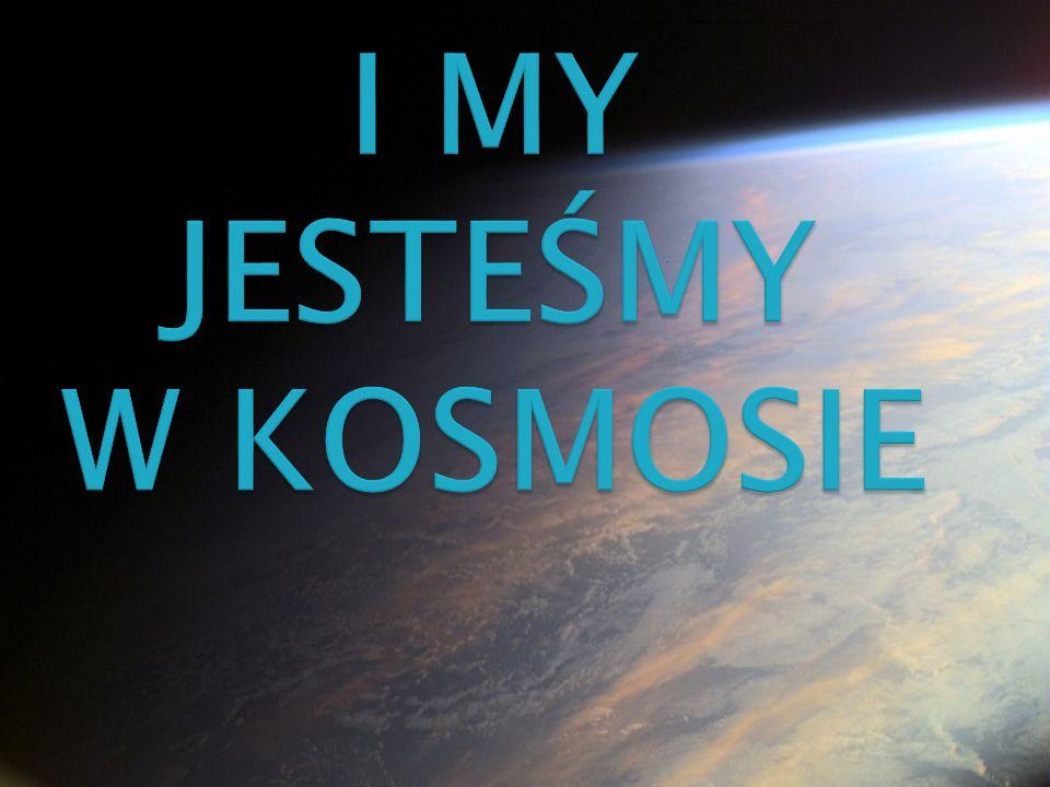 I MY JESTEŚMY W KOSMOSIE