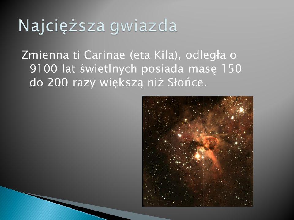 Najcięższa gwiazda Zmienna ti Carinae (eta Kila), odległa o 9100 lat świetlnych posiada masę 150 do 200 razy większą niż Słońce.