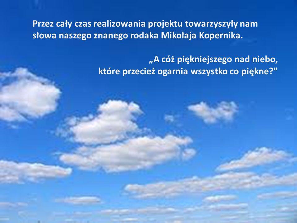 Przez cały czas realizowania projektu towarzyszyły nam słowa naszego znanego rodaka Mikołaja Kopernika.