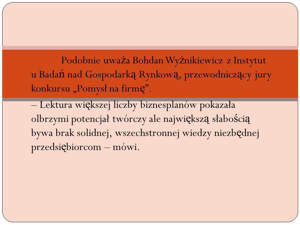 """Podobnie uważa Bohdan Wyżnikiewicz z Instytut u Badań nad Gospodarką Rynkową, przewodniczący jury konkursu """"Pomysł na firmę ."""