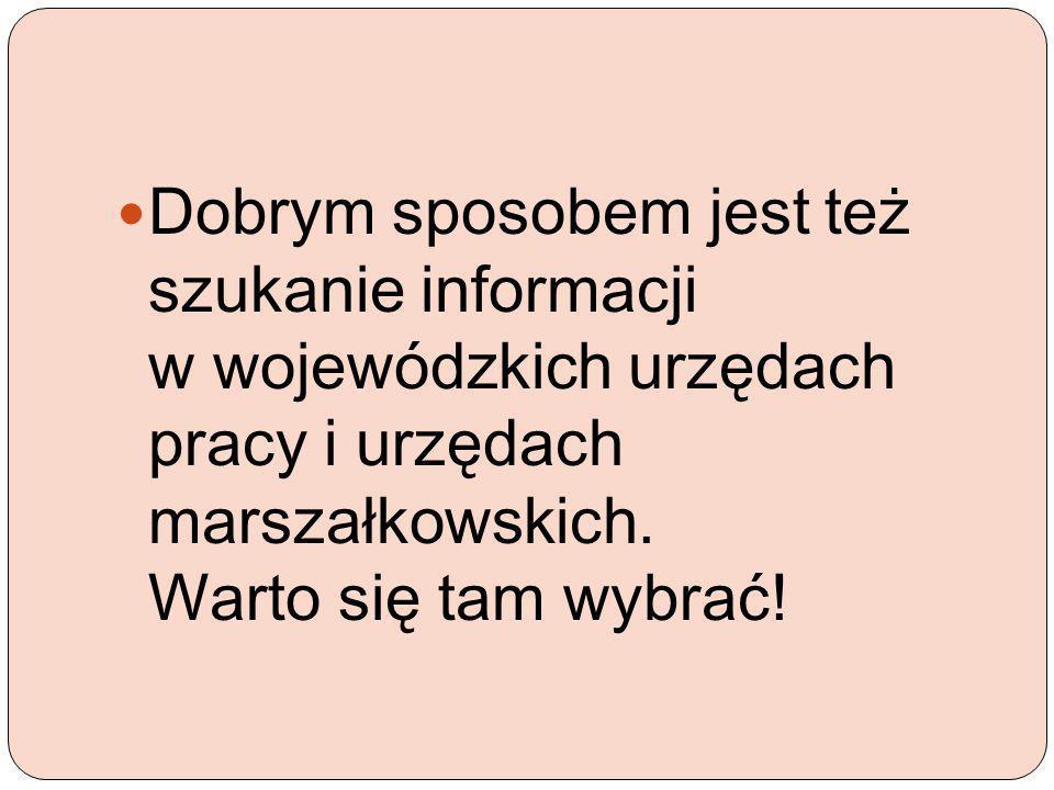 Dobrym sposobem jest też szukanie informacji w wojewódzkich urzędach pracy i urzędach marszałkowskich.