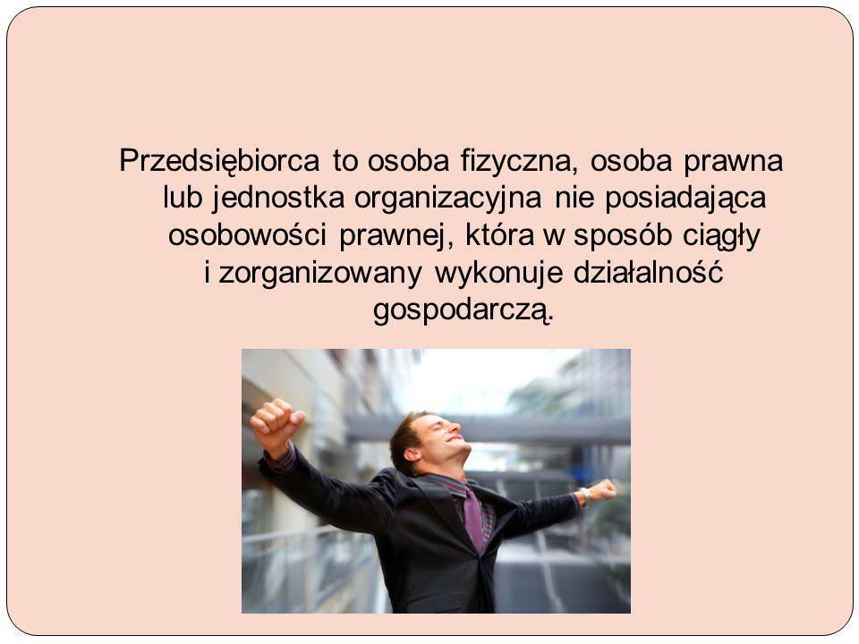 Przedsiębiorca to osoba fizyczna, osoba prawna lub jednostka organizacyjna nie posiadająca osobowości prawnej, która w sposób ciągły i zorganizowany wykonuje działalność gospodarczą.