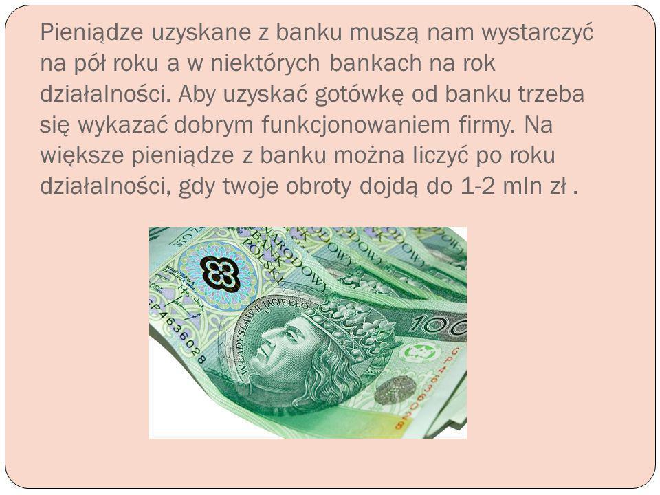 Pieniądze uzyskane z banku muszą nam wystarczyć na pół roku a w niektórych bankach na rok działalności.