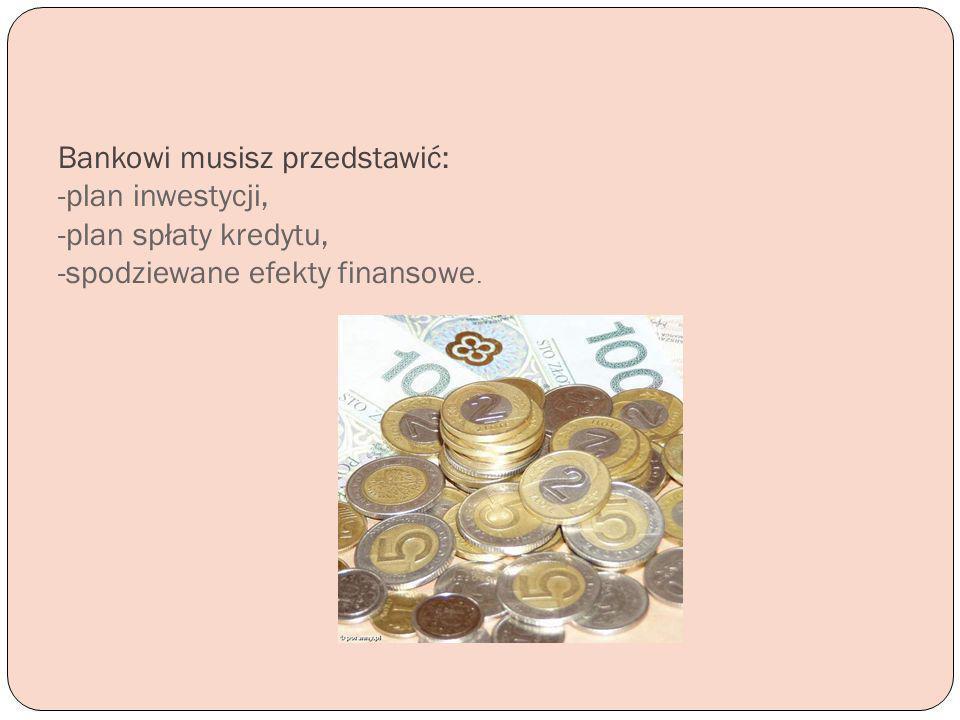Bankowi musisz przedstawić: -plan inwestycji, -plan spłaty kredytu, -spodziewane efekty finansowe.