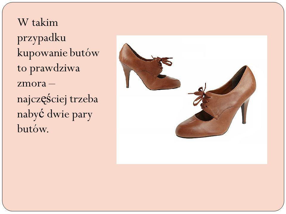 W takim przypadku kupowanie butów to prawdziwa zmora – najczęściej trzeba nabyć dwie pary butów.