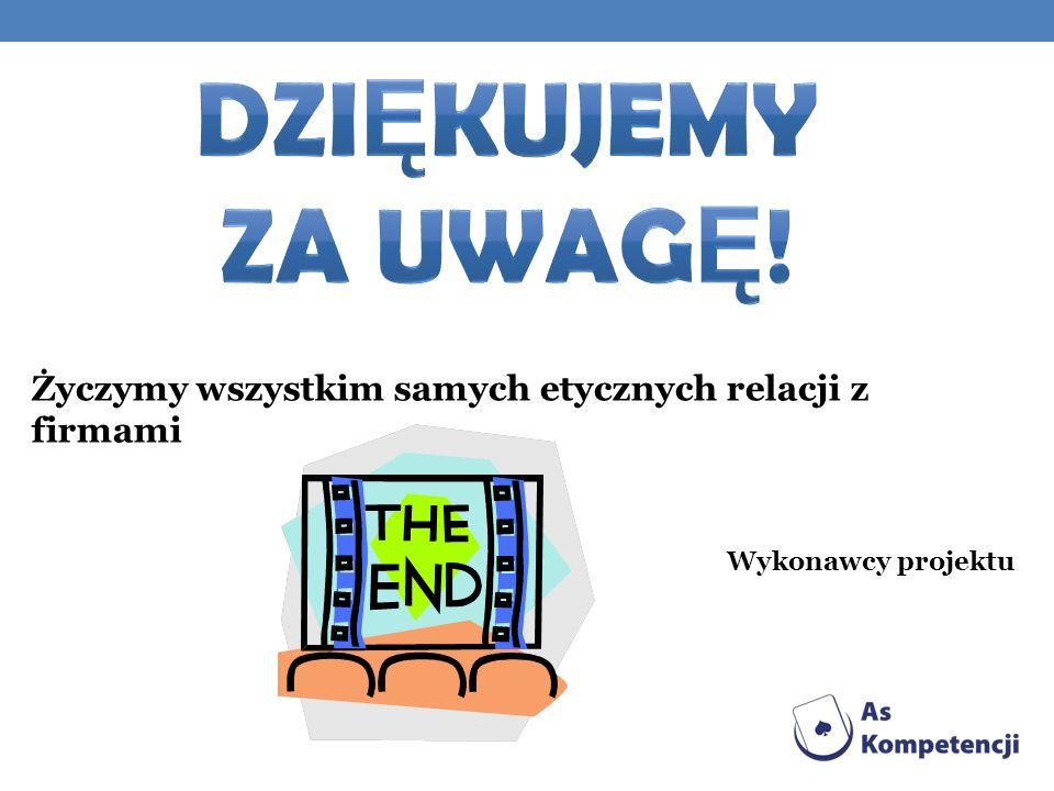 DZIĘKUJEMY ZA UWAGĘ! Życzymy wszystkim samych etycznych relacji z firmami Wykonawcy projektu