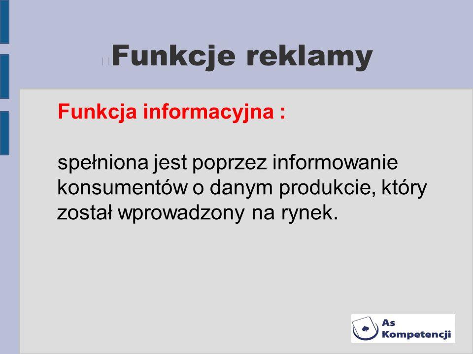 Funkcje reklamy Funkcja informacyjna : spełniona jest poprzez informowanie konsumentów o danym produkcie, który został wprowadzony na rynek.