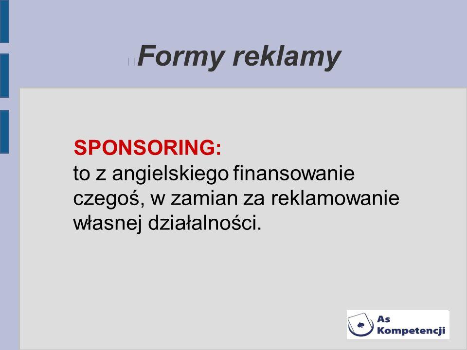 Formy reklamy SPONSORING: to z angielskiego finansowanie czegoś, w zamian za reklamowanie własnej działalności.