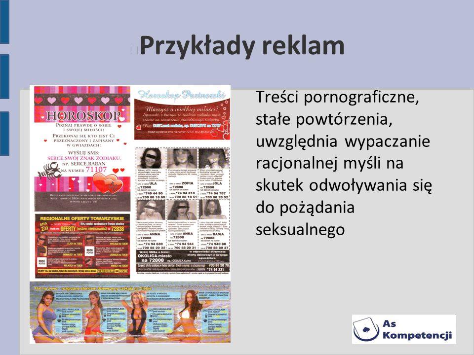 Przykłady reklam Treści pornograficzne, stałe powtórzenia, uwzględnia wypaczanie racjonalnej myśli na skutek odwoływania się do pożądania seksualnego.