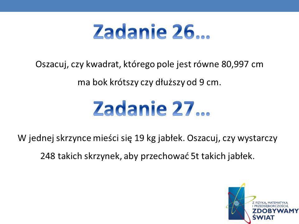 Zadanie 26… Oszacuj, czy kwadrat, którego pole jest równe 80,997 cm ma bok krótszy czy dłuższy od 9 cm.