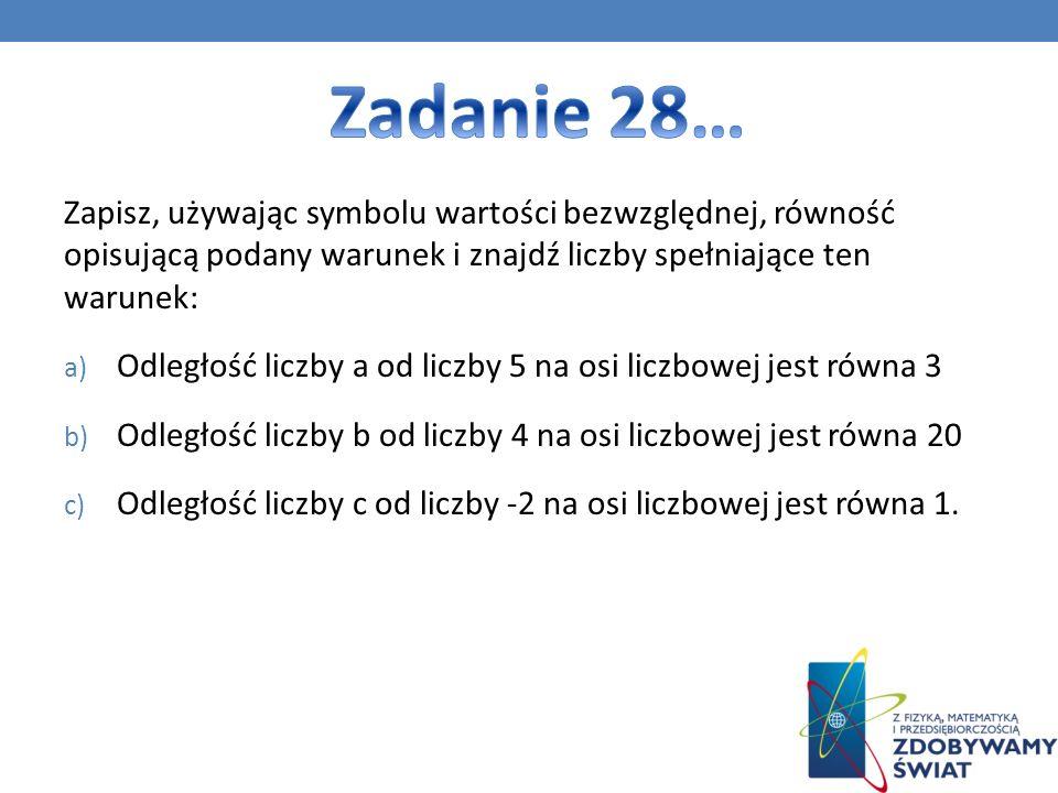 Zadanie 28… Zapisz, używając symbolu wartości bezwzględnej, równość opisującą podany warunek i znajdź liczby spełniające ten warunek:
