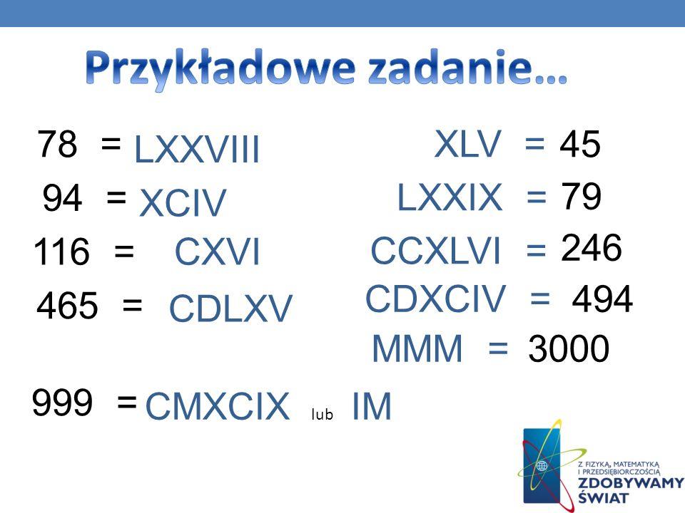 Przykładowe zadanie… 78 = XLV = 45 LXXVIII 94 = LXXIX = 79 XCIV 116 =
