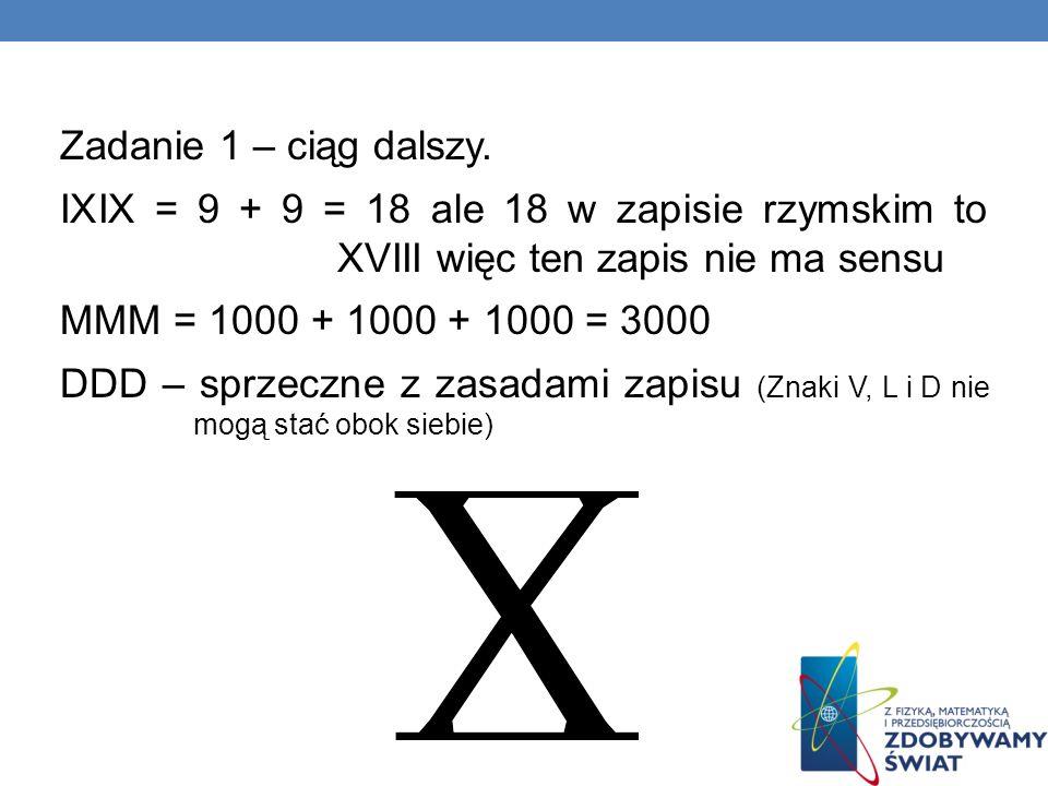 Zadanie 1 – ciąg dalszy. IXIX = 9 + 9 = 18 ale 18 w zapisie rzymskim to XVIII więc ten zapis nie ma sensu.