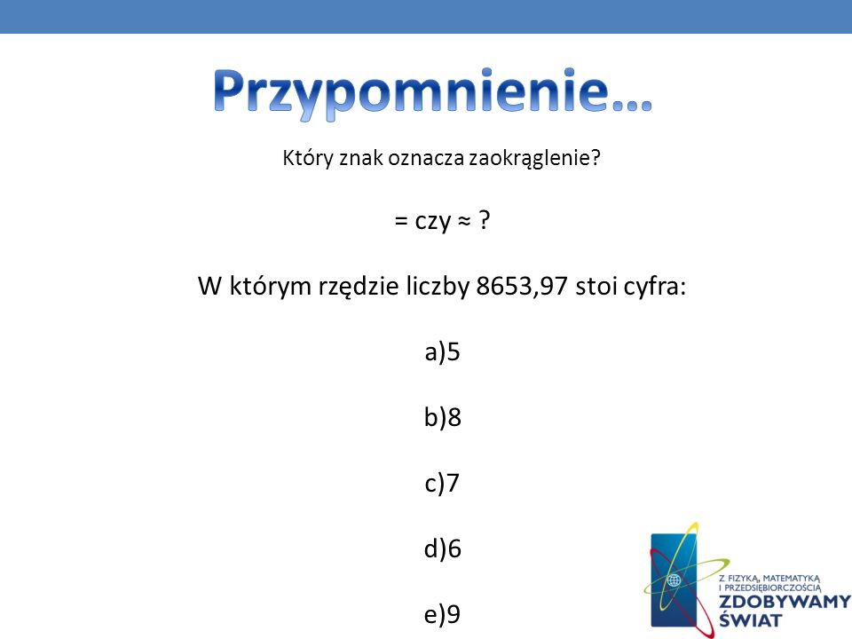 Przypomnienie… = czy ≈ W którym rzędzie liczby 8653,97 stoi cyfra: