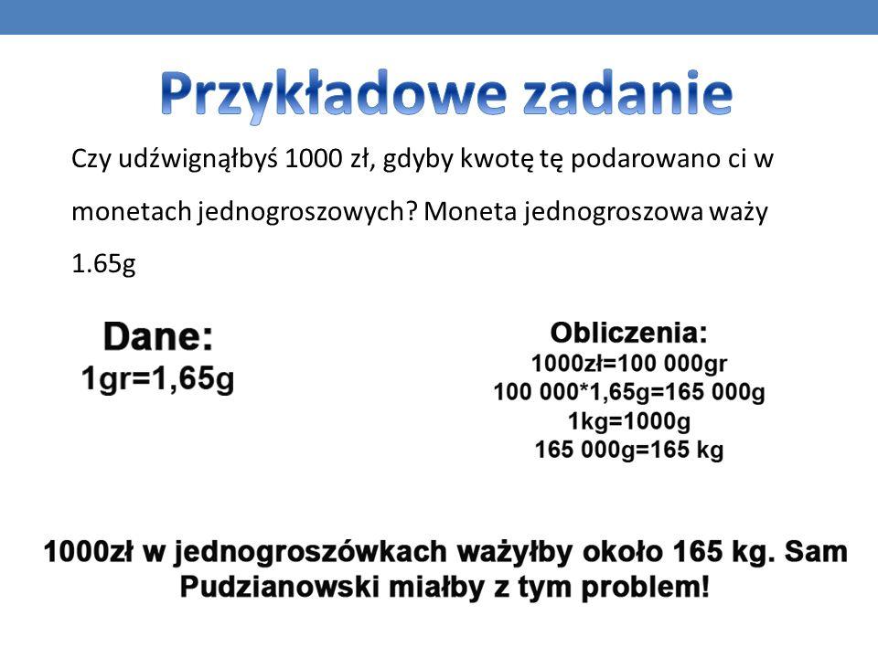 Przykładowe zadanie Czy udźwignąłbyś 1000 zł, gdyby kwotę tę podarowano ci w monetach jednogroszowych.
